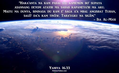 """Haka'anta na kam pasal itu kamemon bo' supaya asannang deyom ataybi ma sabab kapameya'bi ma aku. Maitu ma dunya, bininasa du kam e' saga a'a mbal angisbat Tuhan, sagō' da'a kam tināw. Tara'ugku na sigām."""" Yahiya 16.33"""